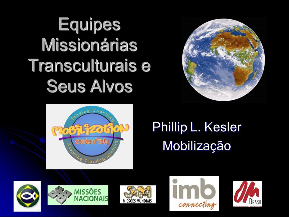 Equipes Missionárias Transculturais e Seus Alvos Phillip L. Kesler Mobilização