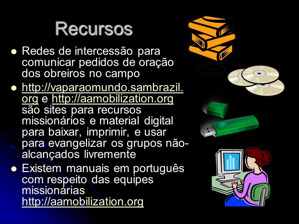 Recursos Redes de intercessão para comunicar pedidos de oração dos obreiros no campo http://vaparaomundo.sambrazil. org e http://aamobilization.org sã