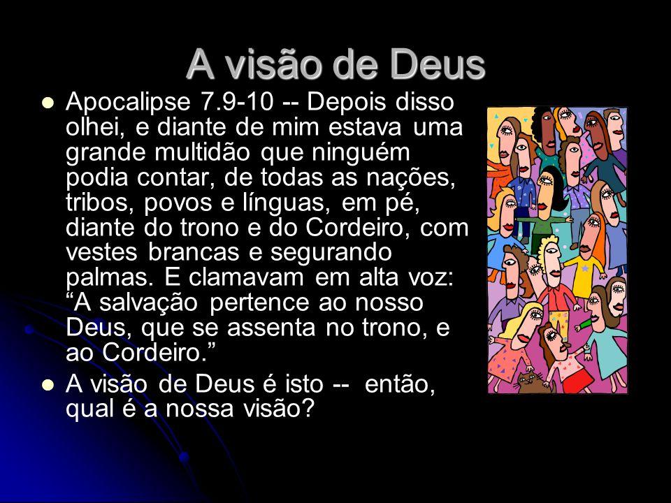 A visão de Deus Apocalipse 7.9-10 -- Depois disso olhei, e diante de mim estava uma grande multidão que ninguém podia contar, de todas as nações, tribos, povos e línguas, em pé, diante do trono e do Cordeiro, com vestes brancas e segurando palmas.