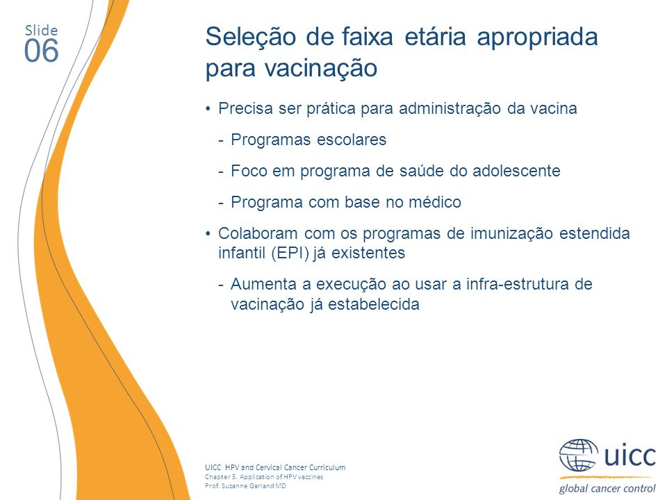UICC HPV and Cervical Cancer Curriculum Chapter 5. Application of HPV vaccines Prof. Suzanne Garland MD Slide 06 Precisa ser prática para administraçã