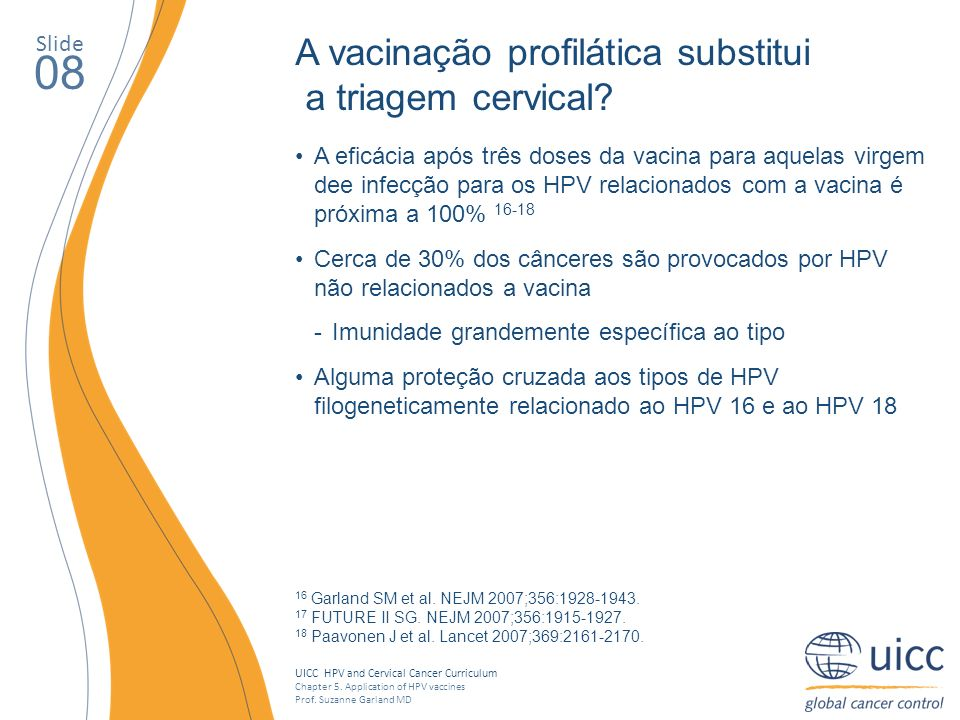 UICC HPV and Cervical Cancer Curriculum Chapter 5. Application of HPV vaccines Prof. Suzanne Garland MD Slide 08 A vacinação profilática substitui a t