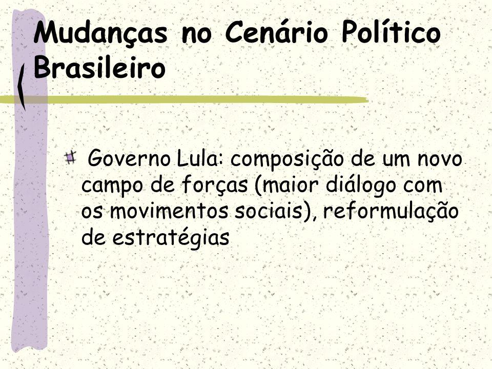 Mudanças no Cenário Político Brasileiro Governo Lula: composição de um novo campo de forças (maior diálogo com os movimentos sociais), reformulação de