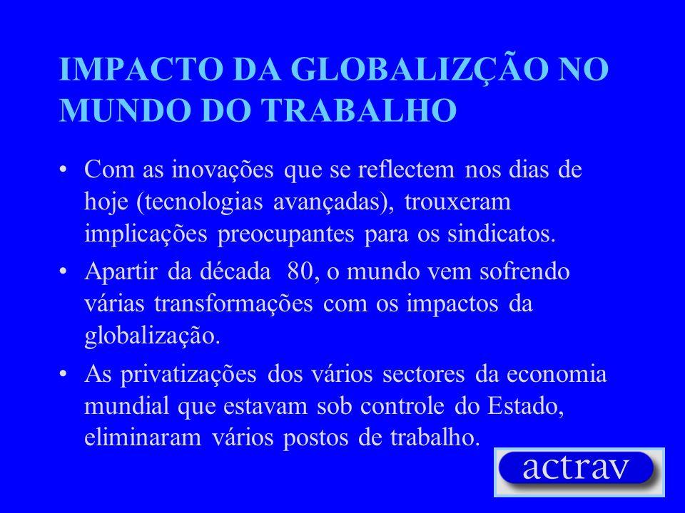 IMPACTO DA GLOBALIZÇÃO NO MUNDO DO TRABALHO Com as inovações que se reflectem nos dias de hoje (tecnologias avançadas), trouxeram implicações preocupantes para os sindicatos.