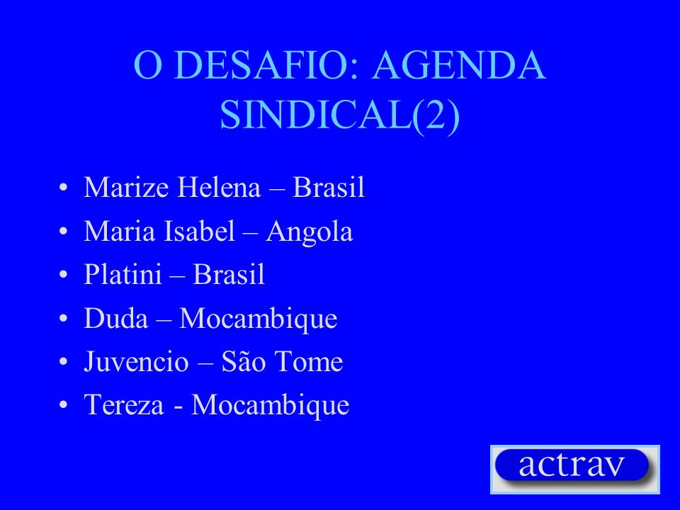 O DESAFIO: AGENDA SINDICAL(2) Marize Helena – Brasil Maria Isabel – Angola Platini – Brasil Duda – Mocambique Juvencio – São Tome Tereza - Mocambique
