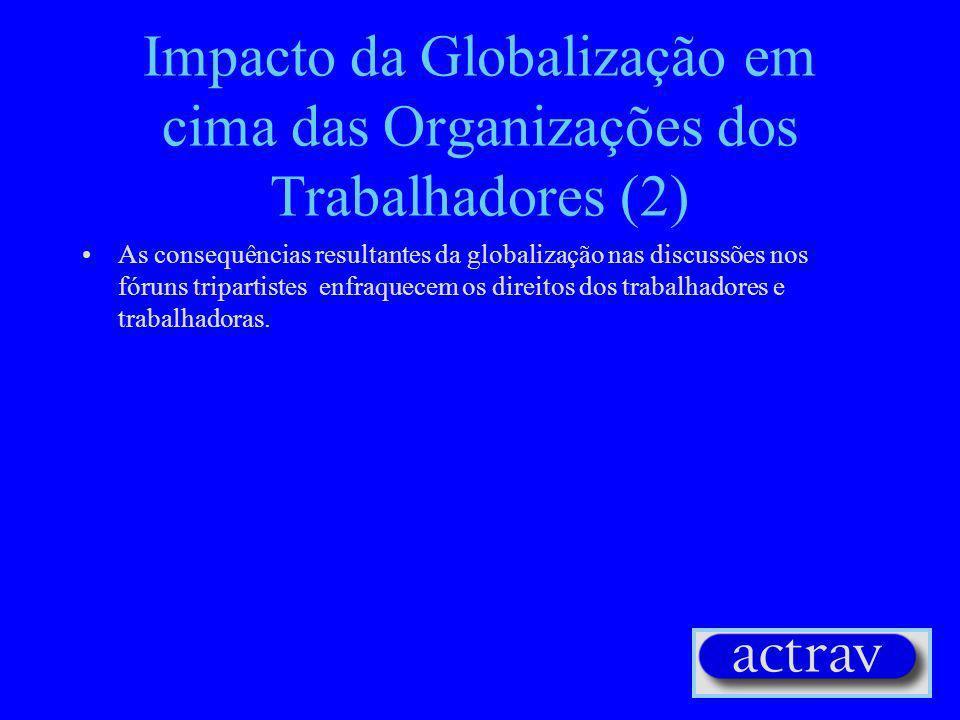 Impacto da Globalização em cima das Organizações dos Trabalhadores (2) As consequências resultantes da globalização nas discussões nos fóruns tripartistes enfraquecem os direitos dos trabalhadores e trabalhadoras.