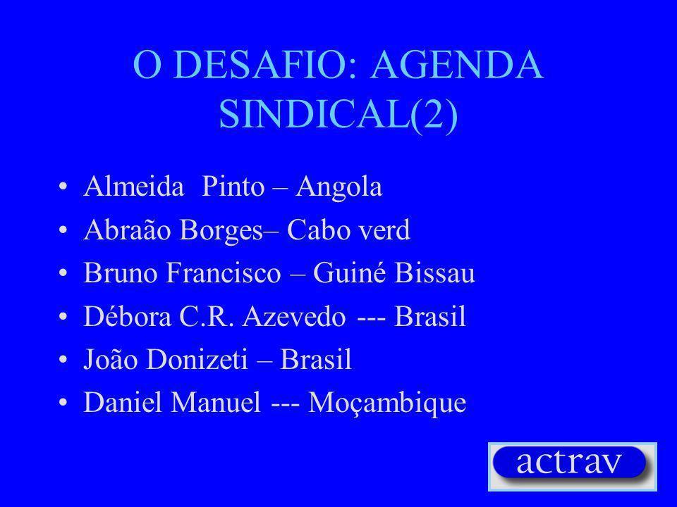 O DESAFIO: AGENDA SINDICAL(2) Almeida Pinto – Angola Abraão Borges– Cabo verd Bruno Francisco – Guiné Bissau Débora C.R.