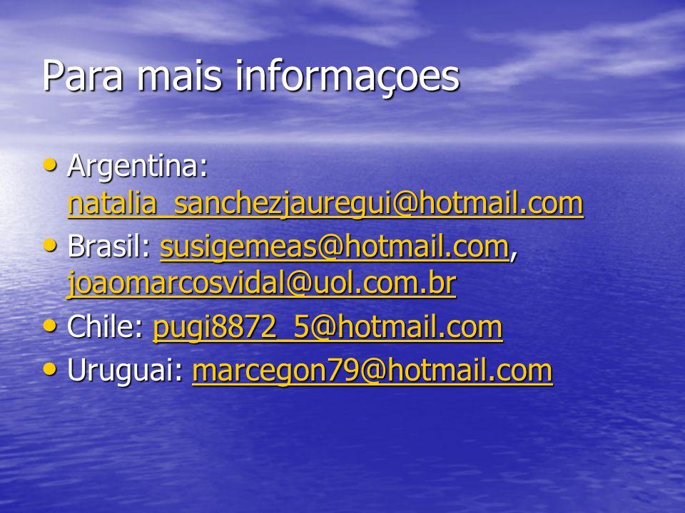 Para mais informaçoes Argentina: natalia_sanchezjauregui@hotmail.com Argentina: natalia_sanchezjauregui@hotmail.com natalia_sanchezjauregui@hotmail.com Brasil: susigemeas@hotmail.com, joaomarcosvidal@uol.com.br Brasil: susigemeas@hotmail.com, joaomarcosvidal@uol.com.brsusigemeas@hotmail.com joaomarcosvidal@uol.com.brsusigemeas@hotmail.com joaomarcosvidal@uol.com.br Chile: pugi8872_5@hotmail.com Chile: pugi8872_5@hotmail.compugi8872_5@hotmail.com Uruguai: marcegon79@hotmail.com Uruguai: marcegon79@hotmail.commarcegon79@hotmail.com
