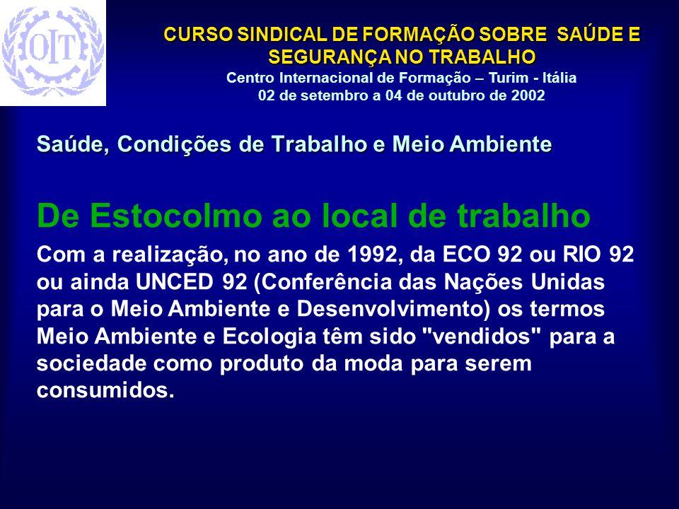CURSO SINDICAL DE FORMAÇÃO SOBRE SAÚDE E SEGURANÇA NO TRABALHO Centro Internacional de Formação – Turim - Itália 02 de setembro a 04 de outubro de 2002 Saúde, Condições de Trabalho e Meio Ambiente De Estocolmo ao local de trabalho Com a realização, no ano de 1992, da ECO 92 ou RIO 92 ou ainda UNCED 92 (Conferência das Nações Unidas para o Meio Ambiente e Desenvolvimento) os termos Meio Ambiente e Ecologia têm sido vendidos para a sociedade como produto da moda para serem consumidos.