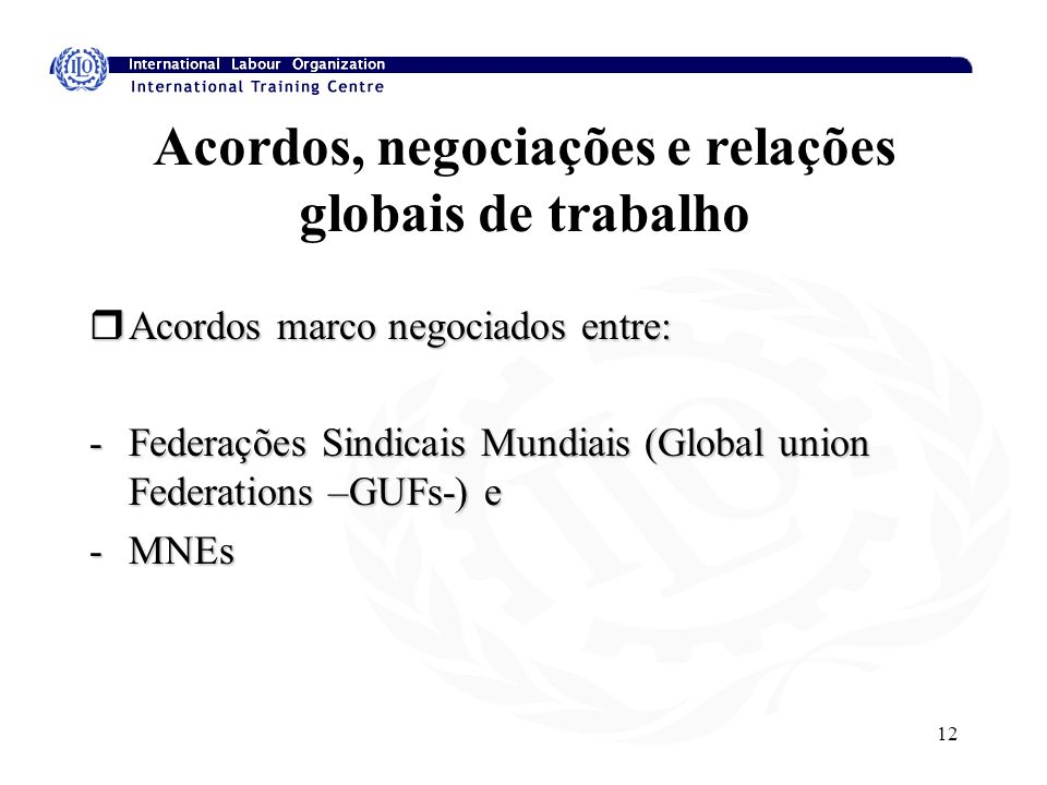 12 Acordos, negociações e relações globais de trabalho rAcordos marco negociados entre: -Federações Sindicais Mundiais (Global union Federations –GUFs-) e -MNEs