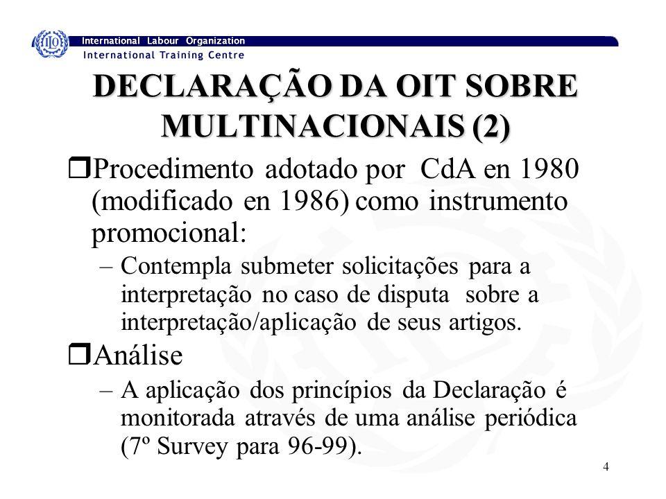4 DECLARAÇÃO DA OIT SOBRE MULTINACIONAIS (2) rProcedimento adotado por CdA en 1980 (modificado en 1986) como instrumento promocional: –Contempla submeter solicitações para a interpretação no caso de disputa sobre a interpretação/aplicação de seus artigos.