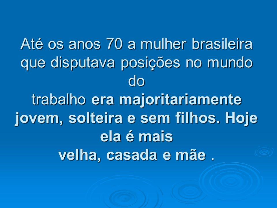 Até os anos 70 a mulher brasileira que disputava posições no mundo do trabalho era majoritariamente jovem, solteira e sem filhos. Hoje ela é mais velh