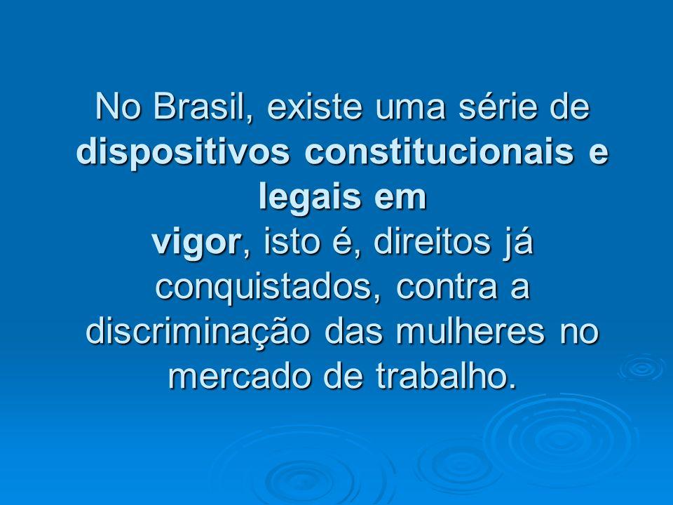 No Brasil, existe uma série de dispositivos constitucionais e legais em vigor, isto é, direitos já conquistados, contra a discriminação das mulheres n