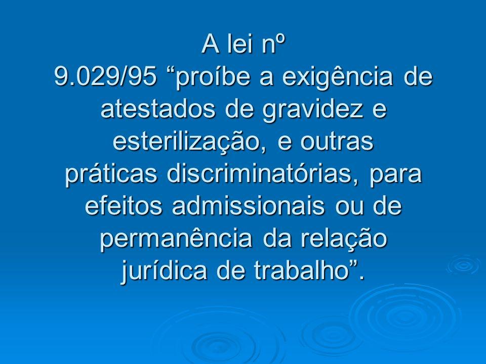 A lei nº 9.029/95 proíbe a exigência de atestados de gravidez e esterilização, e outras práticas discriminatórias, para efeitos admissionais ou de per