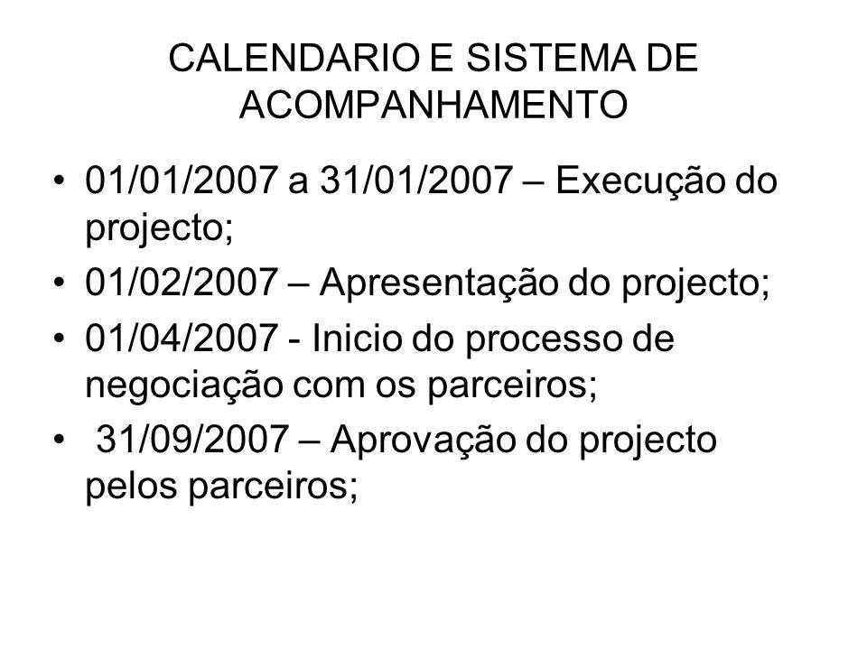 CALENDARIO E SISTEMA DE ACOMPANHAMENTO 01/01/2007 a 31/01/2007 – Execução do projecto; 01/02/2007 – Apresentação do projecto; 01/04/2007 - Inicio do processo de negociação com os parceiros; 31/09/2007 – Aprovação do projecto pelos parceiros;