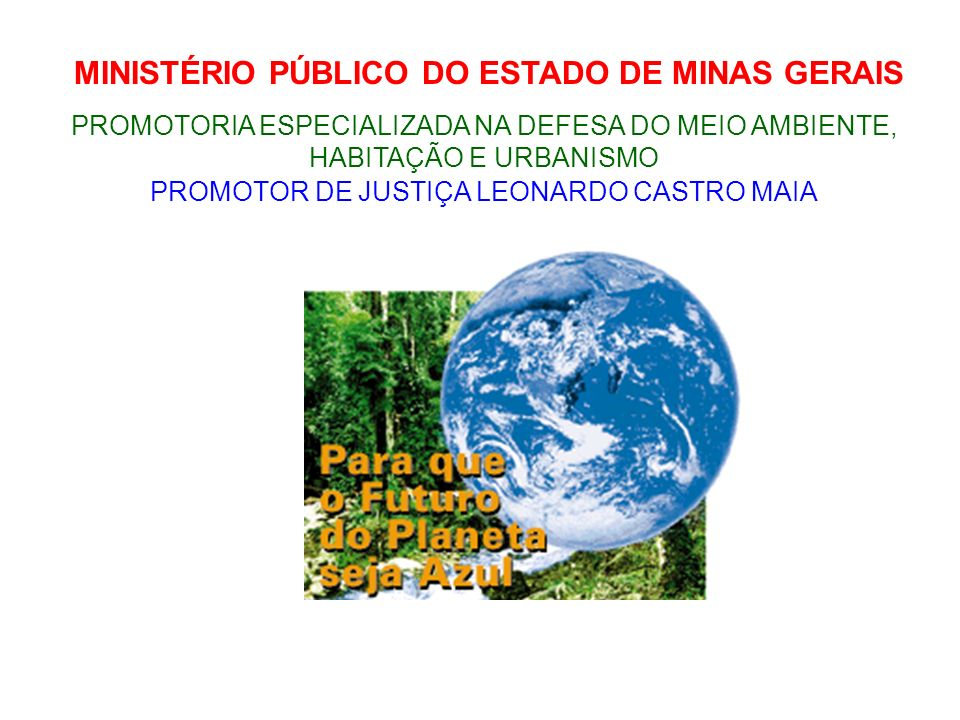 MINISTÉRIO PÚBLICO DO ESTADO DE MINAS GERAIS PROMOTORIA ESPECIALIZADA NA DEFESA DO MEIO AMBIENTE, HABITAÇÃO E URBANISMO PROMOTOR DE JUSTIÇA LEONARDO CASTRO MAIA