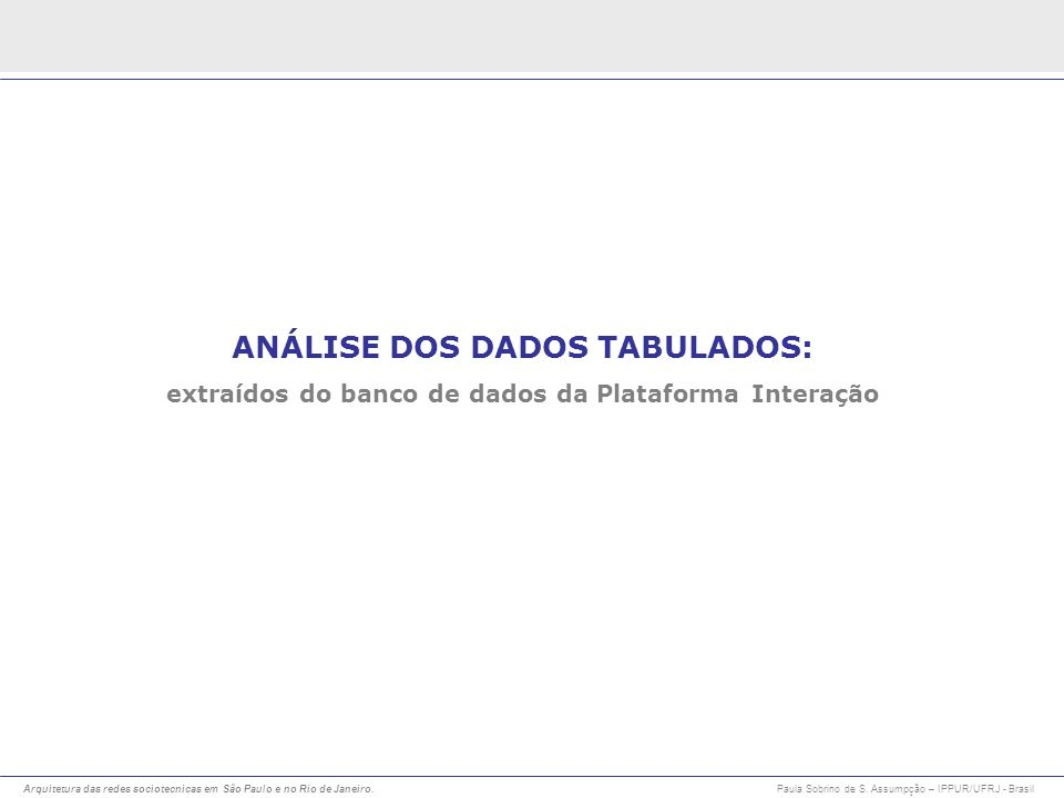 Arquitetura das redes sociotecnicas em São Paulo e no Rio de Janeiro. Paula Sobrino de S. Assumpção – IPPUR/UFRJ - Brasil ANÁLISE DOS DADOS TABULADOS: