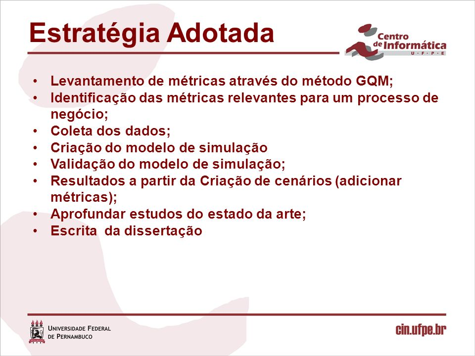 Estratégia Adotada Levantamento de métricas através do método GQM; Identificação das métricas relevantes para um processo de negócio; Coleta dos dados; Criação do modelo de simulação Validação do modelo de simulação; Resultados a partir da Criação de cenários (adicionar métricas); Aprofundar estudos do estado da arte; Escrita da dissertação