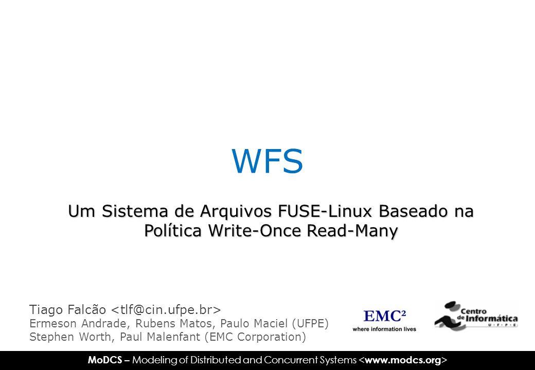 MoDCS – Modeling of Distributed and Concurrent Systems Contextualização Write-Once Read-Many File System Público-alvo Requisitos do sistema Funcionalidades Avaliação de Desempenho (Benchmark Bonnie) Ajustes de parâmetros Comparação entre o WFS e o Ext3 Referências Agenda