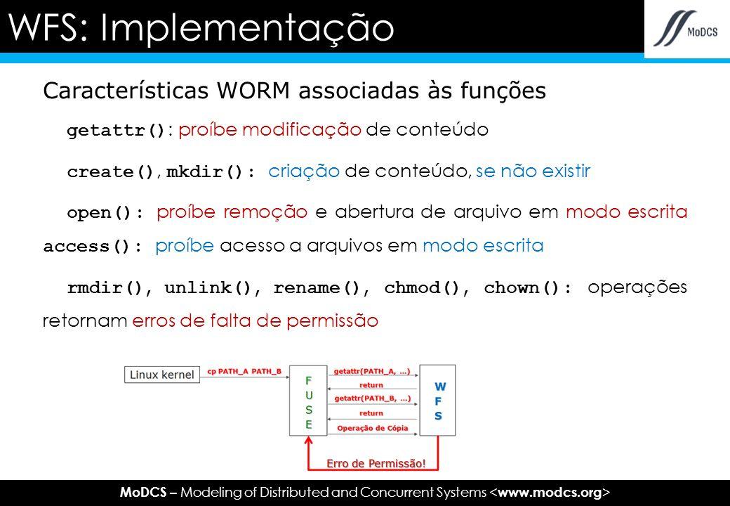 MoDCS – Modeling of Distributed and Concurrent Systems Características WORM associadas às funções getattr() : proíbe modificação de conteúdo create(), mkdir(): criação de conteúdo, se não existir open(): proíbe remoção e abertura de arquivo em modo escrita access(): proíbe acesso a arquivos em modo escrita rmdir(), unlink(), rename(), chmod(), chown(): operações retornam erros de falta de permissão WFS: Implementação