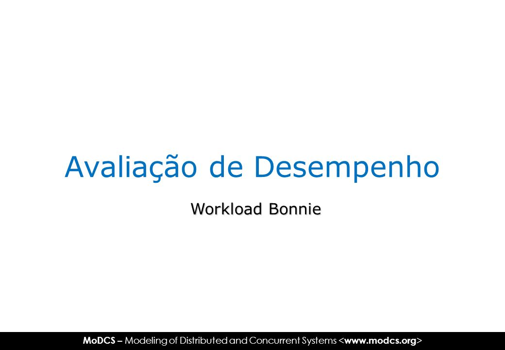 MoDCS – Modeling of Distributed and Concurrent Systems Avaliação de Desempenho Workload Bonnie
