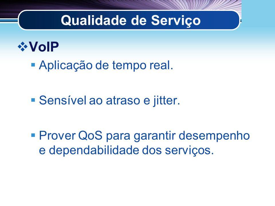 Qualidade de Serviço VoIP Aplicação de tempo real. Sensível ao atraso e jitter. Prover QoS para garantir desempenho e dependabilidade dos serviços.