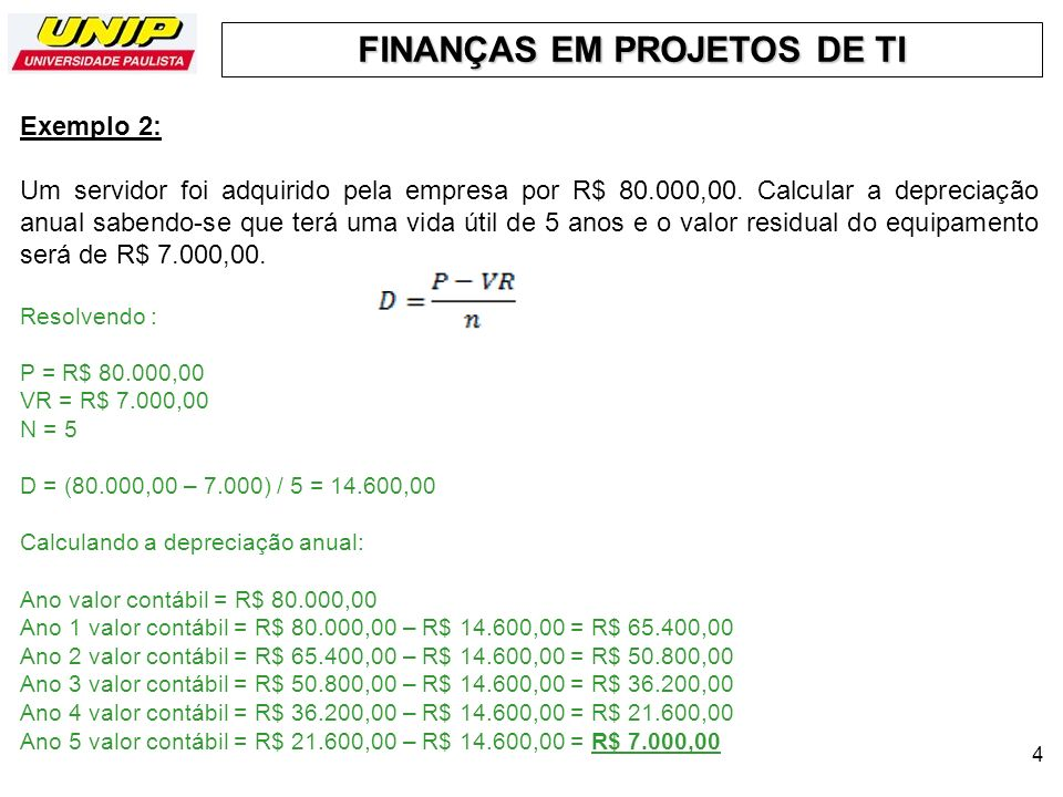 FINANÇAS EM PROJETOS DE TI 4 Exemplo 2: Um servidor foi adquirido pela empresa por R$ 80.000,00. Calcular a depreciação anual sabendo-se que terá uma