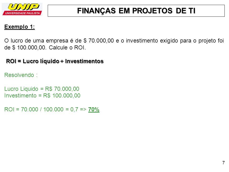FINANÇAS EM PROJETOS DE TI 7 Exemplo 1: O lucro de uma empresa é de $ 70.000,00 e o investimento exigido para o projeto foi de $ 100.000,00. Calcule o