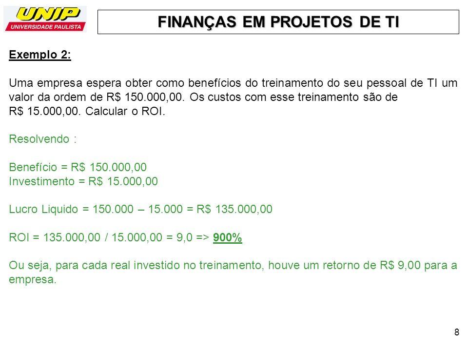 FINANÇAS EM PROJETOS DE TI 8 Exemplo 2: Uma empresa espera obter como benefícios do treinamento do seu pessoal de TI um valor da ordem de R$ 150.000,0