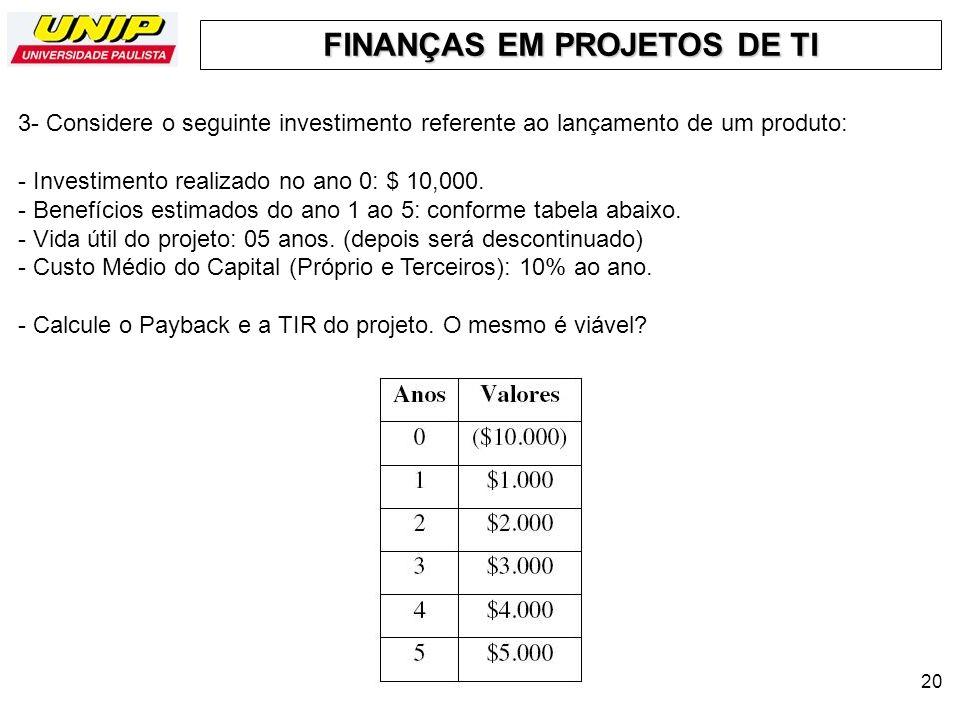 FINANÇAS EM PROJETOS DE TI 20 3- Considere o seguinte investimento referente ao lançamento de um produto: - Investimento realizado no ano 0: $ 10,000.