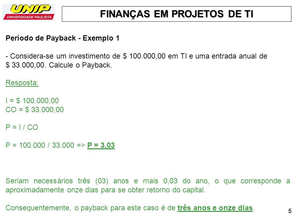 FINANÇAS EM PROJETOS DE TI 55 Período de Payback - Exemplo 1 - Considera-se um investimento de $ 100.000,00 em TI e uma entrada anual de $ 33.000,00.