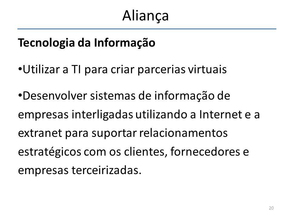 Aliança Tecnologia da Informação Utilizar a TI para criar parcerias virtuais Desenvolver sistemas de informação de empresas interligadas utilizando a