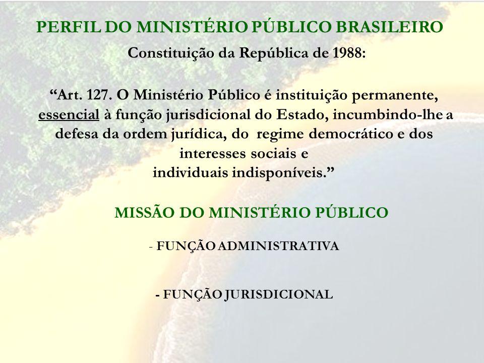 PERFIL DO MINISTÉRIO PÚBLICO BRASILEIRO Art. 127. O Ministério Público é instituição permanente, essencial à função jurisdicional do Estado, incumbind