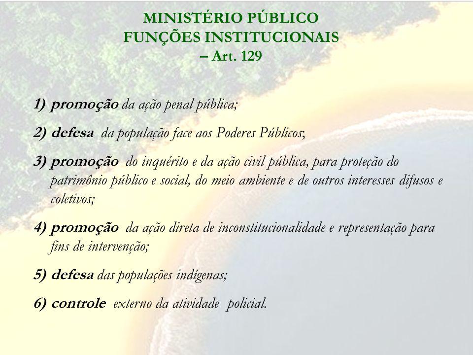 MINISTÉRIO PÚBLICO FUNÇÕES INSTITUCIONAIS – Art. 129 1)promoção da ação penal pública; 2)defesa da população face aos Poderes Públicos; 3)promoção do