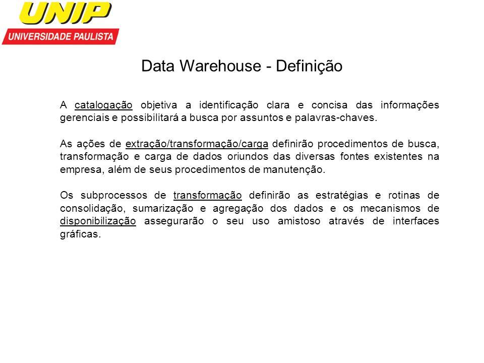 Data Warehouse - Definição A catalogação objetiva a identificação clara e concisa das informações gerenciais e possibilitará a busca por assuntos e pa