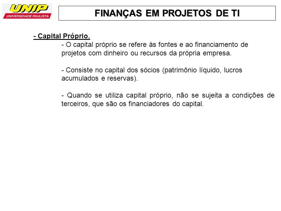 FINANÇAS EM PROJETOS DE TI - Capital Próprio. - O capital próprio se refere às fontes e ao financiamento de projetos com dinheiro ou recursos da própr