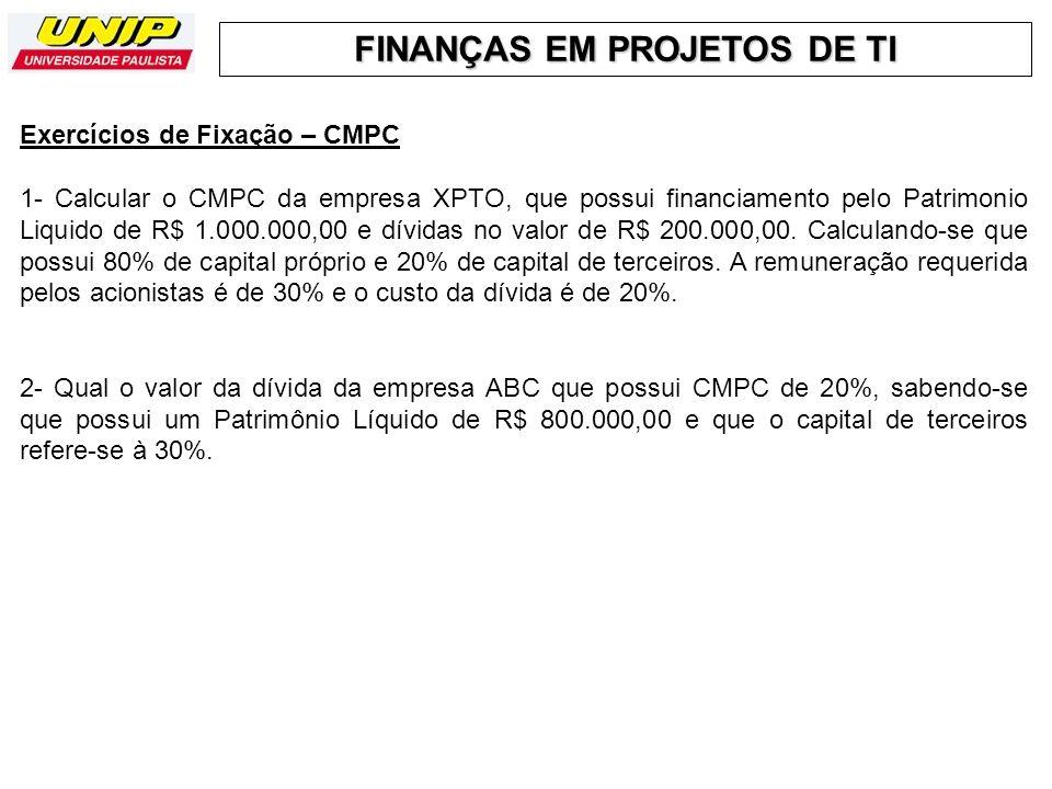 FINANÇAS EM PROJETOS DE TI Exercícios de Fixação – CMPC 1- Calcular o CMPC da empresa XPTO, que possui financiamento pelo Patrimonio Liquido de R$ 1.0