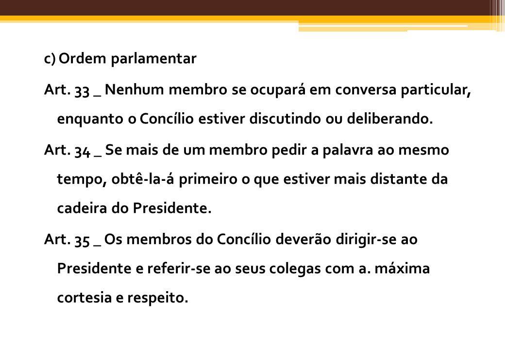 c) Ordem parlamentar Art. 33 _ Nenhum membro se ocupará em conversa particular, enquanto o Concílio estiver discutindo ou deliberando. Art. 34 _ Se ma