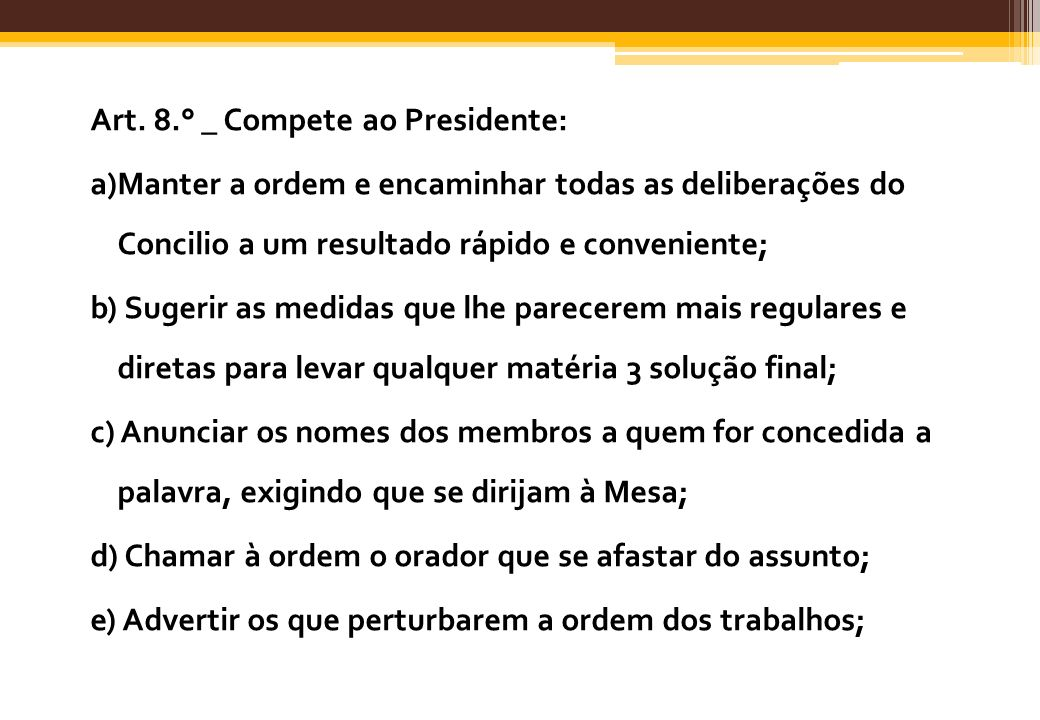 Art. 8.° _ Compete ao Presidente: a)Manter a ordem e encaminhar todas as deliberações do Concilio a um resultado rápido e conveniente; b) Sugerir as m
