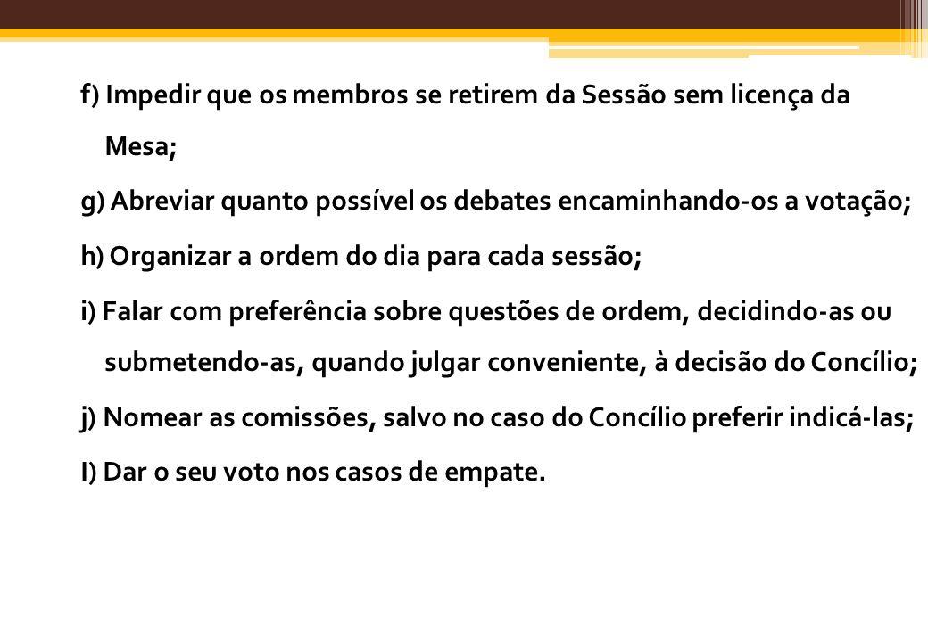 f) Impedir que os membros se retirem da Sessão sem licença da Mesa; g) Abreviar quanto possível os debates encaminhando-os a votação; h) Organizar a o