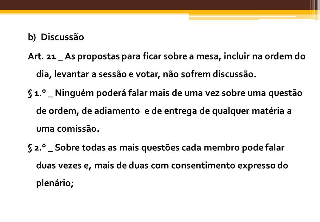 b) Discussão Art. 21 _ As propostas para ficar sobre a mesa, incluir na ordem do dia, levantar a sessão e votar, não sofrem discussão. § 1.° _ Ninguém