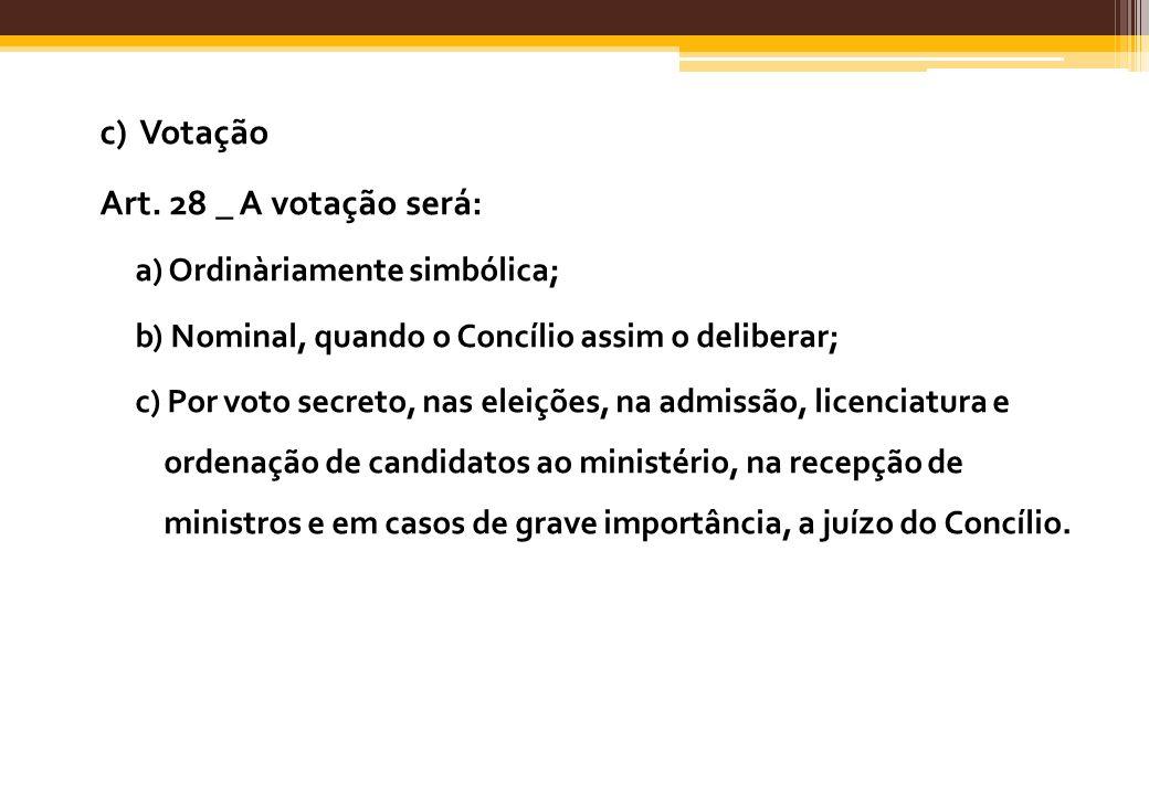c) Votação Art. 28 _ A votação será: a) Ordinàriamente simbólica; b) Nominal, quando o Concílio assim o deliberar; c) Por voto secreto, nas eleições,