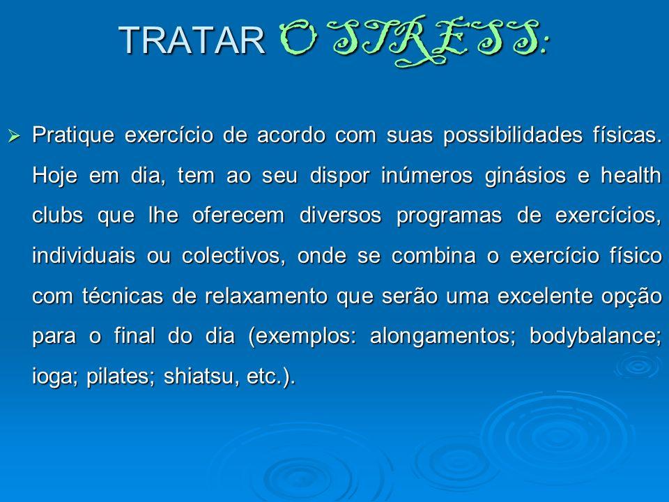 TRATAR O STRESS: Pratique exercício de acordo com suas possibilidades físicas. Hoje em dia, tem ao seu dispor inúmeros ginásios e health clubs que lhe