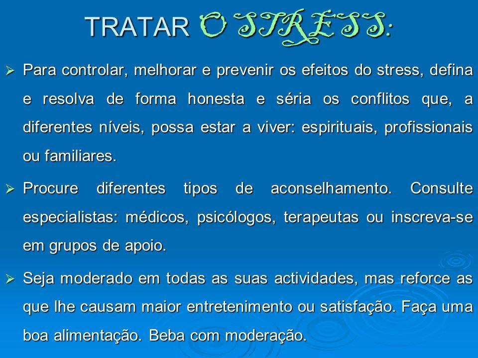 TRATAR O STRESS: Para controlar, melhorar e prevenir os efeitos do stress, defina e resolva de forma honesta e séria os conflitos que, a diferentes ní