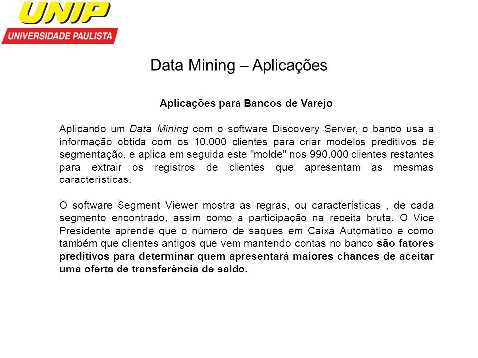 Data Mining – Aplicações Aplicações para Bancos de Varejo Aplicando um Data Mining com o software Discovery Server, o banco usa a informação obtida co