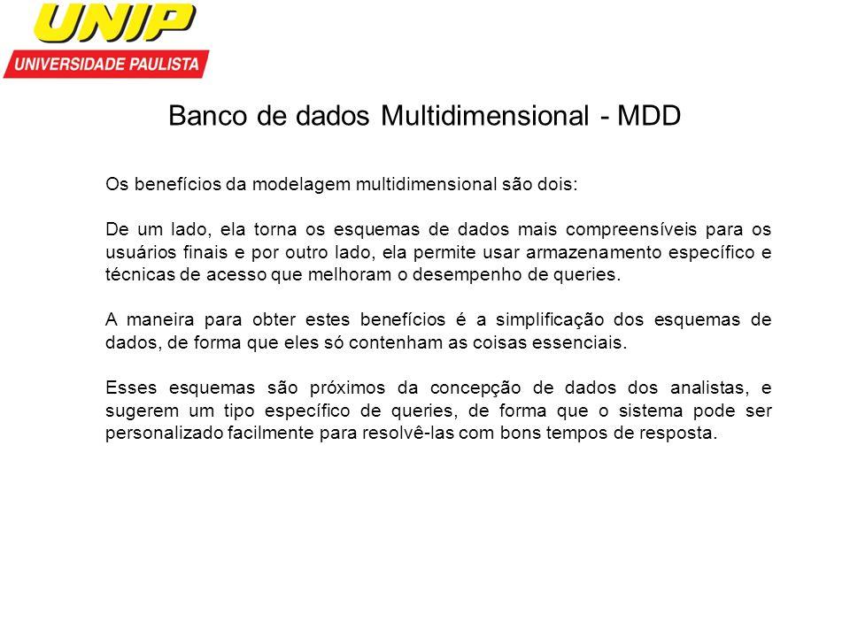 Banco de dados Multidimensional - MDD Os benefícios da modelagem multidimensional são dois: De um lado, ela torna os esquemas de dados mais compreensí