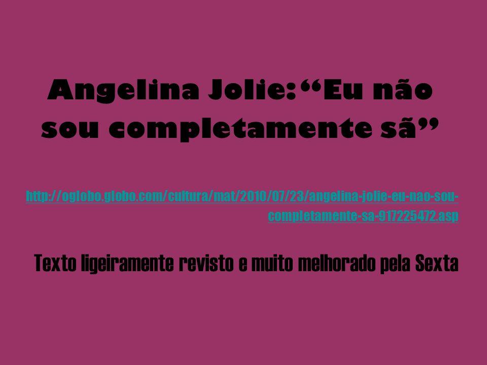 Angelina Jolie: Eu não sou completamente sã http://oglobo.globo.com/cultura/mat/2010/07/23/angelina-jolie-eu-nao-sou- completamente-sa-917225472.asp Texto ligeiramente revisto e muito melhorado pela Sexta