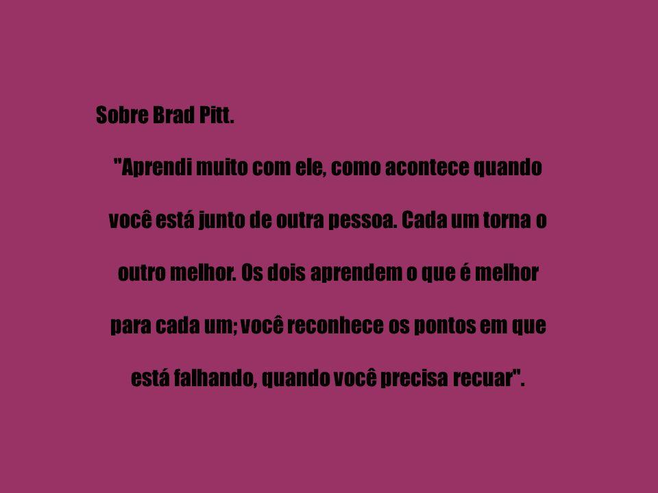 Sobre Brad Pitt. Aprendi muito com ele, como acontece quando você está junto de outra pessoa.