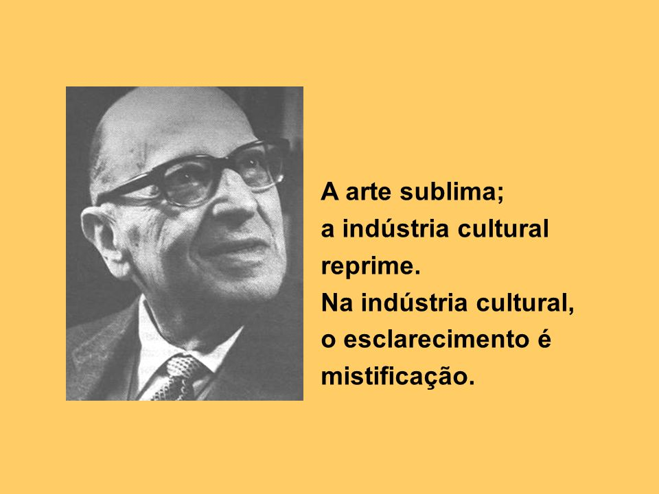 A arte sublima; a indústria cultural reprime. Na indústria cultural, o esclarecimento é mistificação.