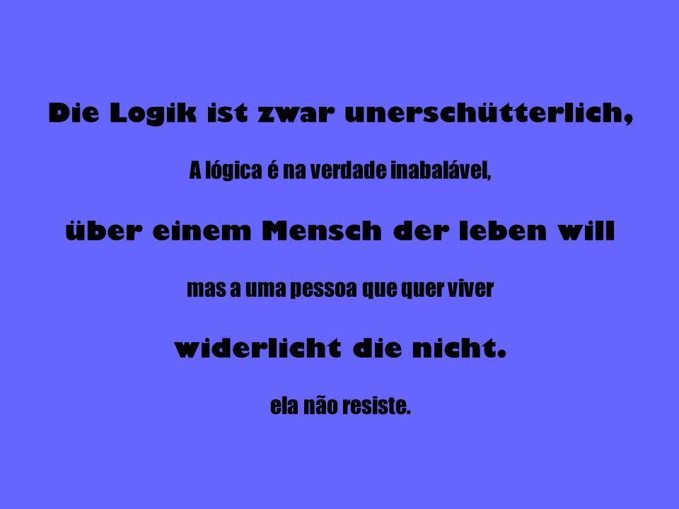 Die Logik ist zwar unerschütterlich, A lógica é na verdade inabalável, über einem Mensch der leben will mas a uma pessoa que quer viver widerlicht die