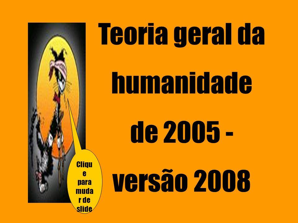 Teoria geral da humanidade de 2005 - versão 2008 Cliqu e para muda r de slide